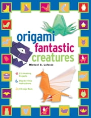 Origami Fantastic Creatures Kit - Make Origami Monsters and Mythical Creatures!: Includes Origami Book with 25 Easy Projects: Great for Kids and Parents ebook by Michael G. LaFosse