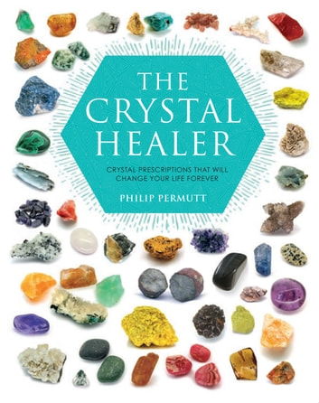 The Crystal Healer - Crystal prescriptions that will change your life forever ebook by Philip Permutt