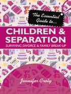 The Essential Guide to Children and Separation - Surviving Divorce and Family Break-Up ebook by Jennifer Croly