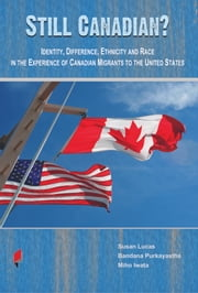 Still Canadian? - Identity, Difference, Ethnicity and Race in the Experience of Canadian Migrants to the United States ebook by Bandana Purkayastha,Susan Lucas,Miho Iwata