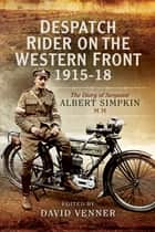 Despatch Rider on the Western Front, 1915–18 - The Diary of Sergeant Albert Simpkin MM ebook by David Venner