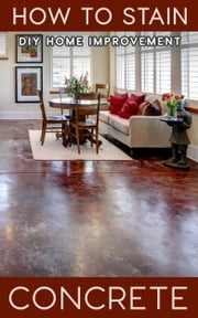How to Stain Concrete - DIY Home Improvement ebook by Greg Nelms
