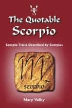 The Quotable Scorpio - Scorpio Traits Described by Scorpios ebook by Mary Valby