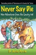 Never Say Die: New Adventures from the Country Vet ebook by Dr. David Perrin
