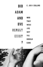 Did Adam and Eve Really Exist? - Who They Were and Why You Should Care ebook by C. John Collins