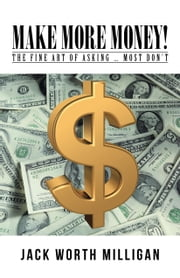 Make More Money!: The Fine Art of Asking ... Most Don't ebook by Milligan, Jack Worth