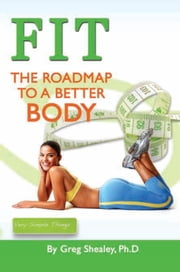 FIT: The Roadmap To A Better Body ebook by Ph.D Greg Shealey