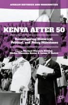 Kenya After 50 - Reconfiguring Historical, Political, and Policy Milestones ebook by Michael Mwenda Kithinji, Mickie Mwanzia Koster, Jerono P. Rotich