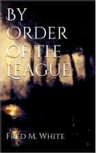 By Order of the League ebook by Fred M. White