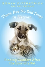 There Are No Sad Dogs in Heaven - Finding Comfort After the Loss of a Pet ebook by Sonya Fitzpatrick