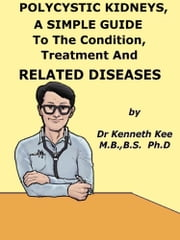 Polycystic Kidneys, A Simple Guide To The Condition, Treatment And Related Diseases ebook by Kenneth Kee