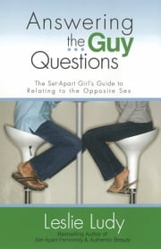Answering the Guy Questions - The Set-Apart Girls Guide to Relating to the Opposite Sex ebook by Leslie Ludy