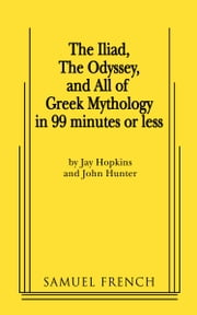 The Iliad, The Odyssey, and All Of Greek Mythology in 99 Minutes or Less ebook by Jay Hopkins,John Hunter