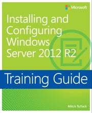 Training Guide Installing and Configuring Windows Server 2012 R2 (MCSA) ebook by Mitch Tulloch