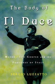 The Body of Il Duce - Mussolini's Corpse and the Fortunes of Italy ebook by Sergio Luzzatto,Frederika Randall