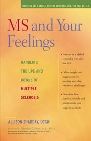 MS and Your Feelings - Handling the Ups and Downs of Multiple Sclerosis ebook by Allison Shadday, LCSW,Stanley Cohan