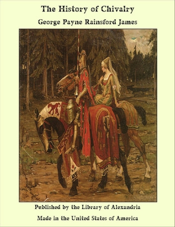The History of Chivalry ebook by George Payne Rainsford James