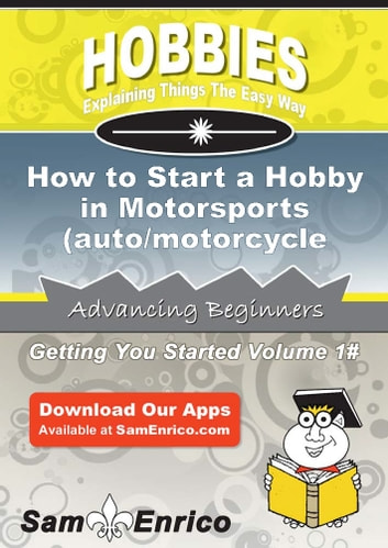 How to Start a Hobby in Motorsports (auto/motorcycle racing) - How to Start a Hobby in Motorsports (auto/motorcycle racing) ebook by Anabel Harding
