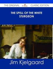 The Spell of the White Sturgeon - The Original Classic Edition ebook by Jim Kjelgaard