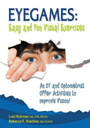 Eyegames - Easy and Fun Visual Exercises: An OT and Optometrist Offer Activities to Enhance Vision ebook by Lois Hickman,Rebecca Hutchins