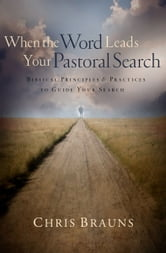 When the Word Leads Your Pastoral Search - Biblical Principles and Practices to Guide Your Search ebook by Chris Brauns