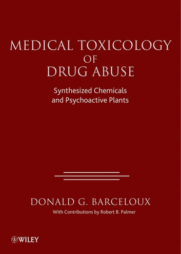 Medical Toxicology of Drug Abuse - Synthesized Chemicals and Psychoactive Plants ebook by Donald G. Barceloux
