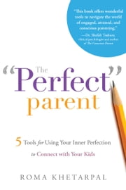 "The ""Perfect"" Parent - 5 Tools for Using Your Inner Perfection to Connect with Your Kids ebook by Roma Khetarpal"