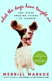 What the Dogs Have Taught Me - And Other Amazing Things I've Learned ebook by Merrill Markoe