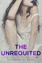 The Unrequited ebook by Saffron A. Kent