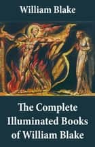 The Complete Illuminated Books of William Blake (Unabridged - With All The Original Illustrations) ebook by William Blake, William Blake
