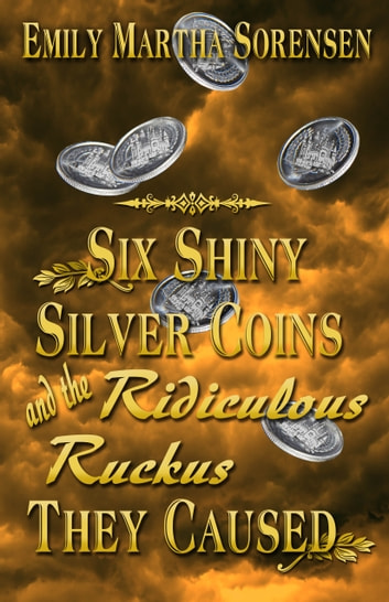 Six Shiny Silver Coins and the Ridiculous Ruckus They Caused ebook by Emily Martha Sorensen