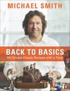 Back To Basics - 100 Simple Classic Recipes With A Twist eBook by Michael Smith