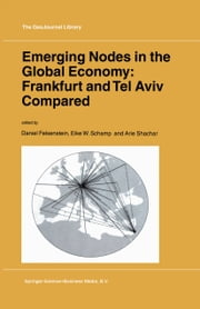 Emerging Nodes in the Global Economy: Frankfurt and Tel Aviv Compared ebook by Daniel Felsenstein,Eike W. Schamp,Arie Shachar
