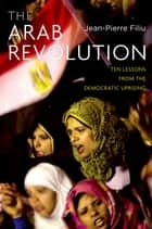 The Arab Revolution - Ten Lessons from the Democratic Uprising ebook by Jean-Pierre Filiu