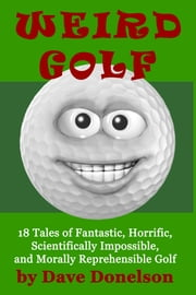 Weird Golf: 18 tales of fantastic, horrific, scientifically impossible, and morally reprehensible golf ebook by Dave Donelson