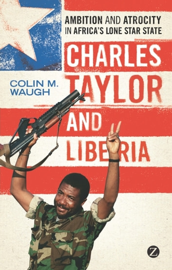 Charles Taylor and Liberia - Ambition and Atrocity in Africa's Lone Star State ebook by Colin M. Waugh