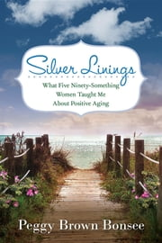 Silver Linings:: What Five Ninety-Something Women Taught Me About Positive Aging ebook by Peggy Brown Bonsee