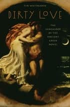 Dirty Love - The Genealogy of the Ancient Greek Novel ekitaplar by Tim Whitmarsh
