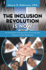 The Inclusion Revolution Is Now - An Innovative Framework for Diversity and Inclusion in the Workplace ebook by Maura G. Robinson MPA