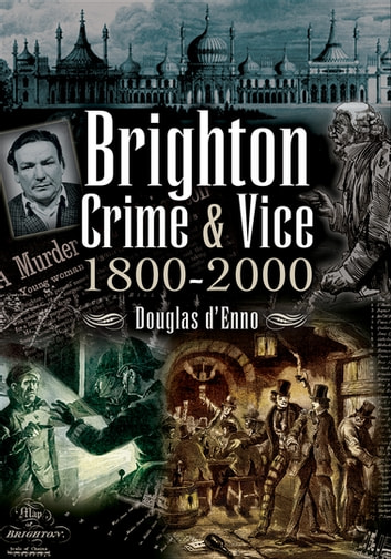 Brighton Crime & Vice, 1800–2000 ebook by Douglas d'Enno