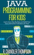 Java Programming for Kids: Learn Java Step By Step and Build Your Own Interactive Calculator for Fun! ebook by R. Chandler Thompson