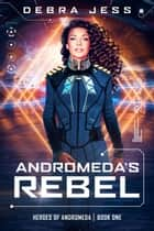 Andromeda's Rebel - Heroes of Andromeda, #1 ebook by Debra Jess