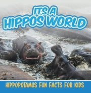 Its a Hippos World: Hippopotamus Fun Facts For Kids - Hippo Books for Children - Big Mammals ebook by Baby Professor
