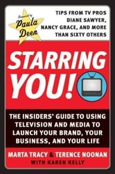 Starring You! - The Insiders' Guide to Using Television and Media to Launch Your Brand, Your Business, and Your Life ebook by Marta Tracy,Terence Noonan