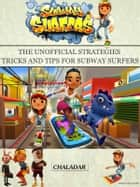 Subway Surfers The Unofficial Strategies Tricks and Tips for Subway Surfers ebook by Chaladar