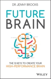 Future Brain - The 12 Keys to Create Your High-Performance Brain ebook by Jenny Brockis
