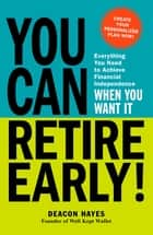 You Can Retire Early! - Everything You Need to Achieve Financial Independence When You Want It ebook by Deacon Hayes