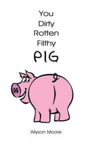 You Dirty Rotten Filthy Pig ebook by Allyson Moore