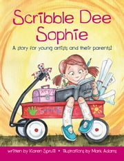 Scribble Dee Sophie - A Story for Young Artists and Their Parents! ebook by Karen Spruill,Mark Wayne Adams