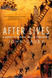After Lives - A Guide to Heaven, Hell, and Purgatory ebook by John Casey